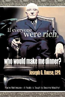 If Everyone Were Rich, Who Would Make Me Dinner?: Youre Not Insane-It Really Is Tough to Become Wealthy!