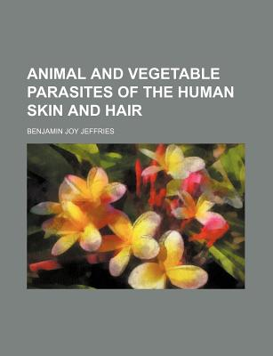 Animal and Vegetable Parasites of the Human Skin and Hair By Jeffries, Benjamin Joy